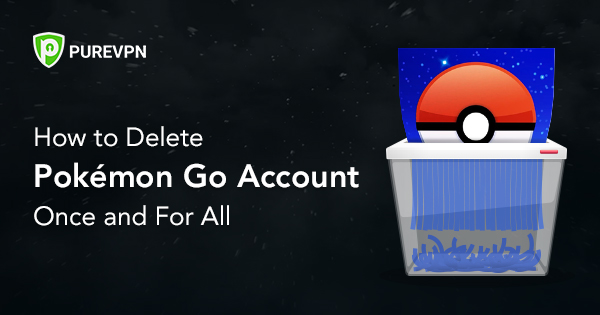 How to Delete Pokémon Go Account Once and For All