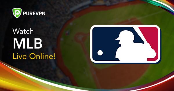 How To Watch MLB 2019 Season Live Stream - PureVPN